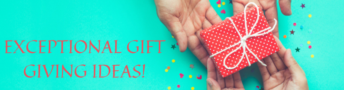 EXCEPTIONAL GIFT GIVING IDEAS!